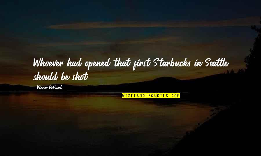 Depaul's Quotes By Virna DePaul: Whoever had opened that first Starbucks in Seattle