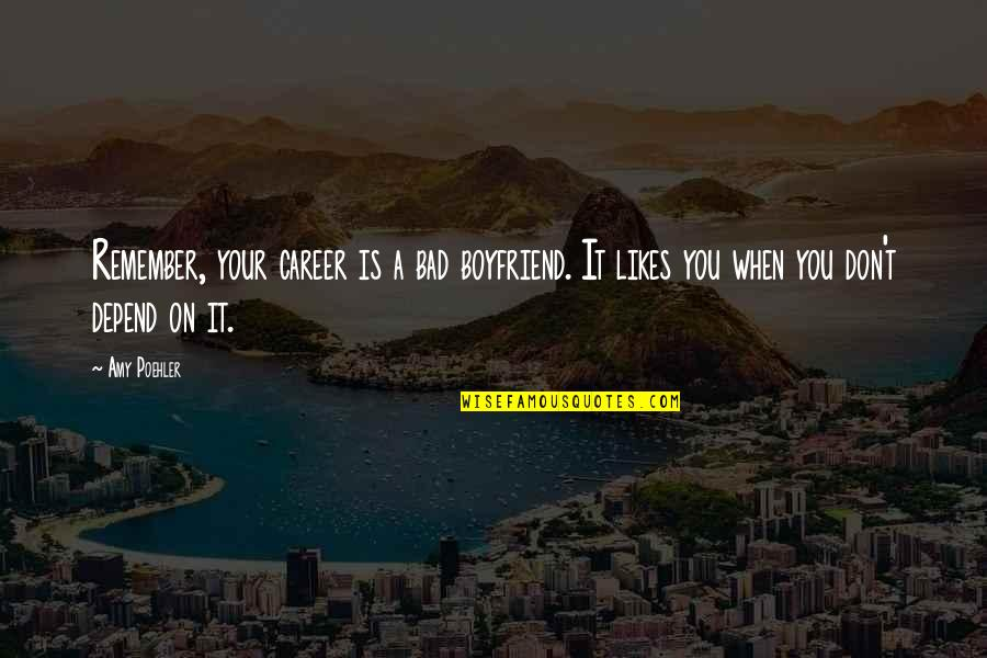 Depend On You Quotes By Amy Poehler: Remember, your career is a bad boyfriend. It