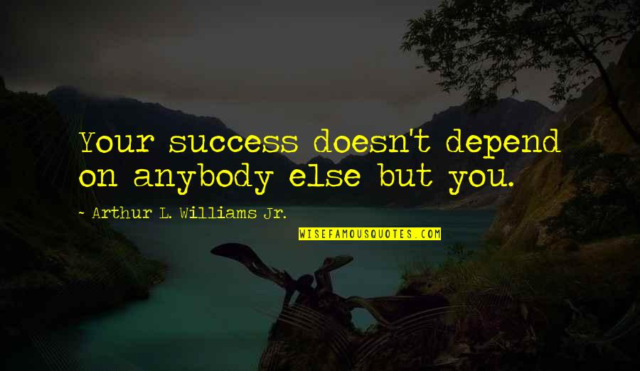 Depend On You Quotes By Arthur L. Williams Jr.: Your success doesn't depend on anybody else but