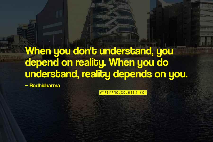 Depend On You Quotes By Bodhidharma: When you don't understand, you depend on reality.