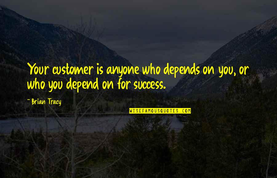 Depend On You Quotes By Brian Tracy: Your customer is anyone who depends on you,