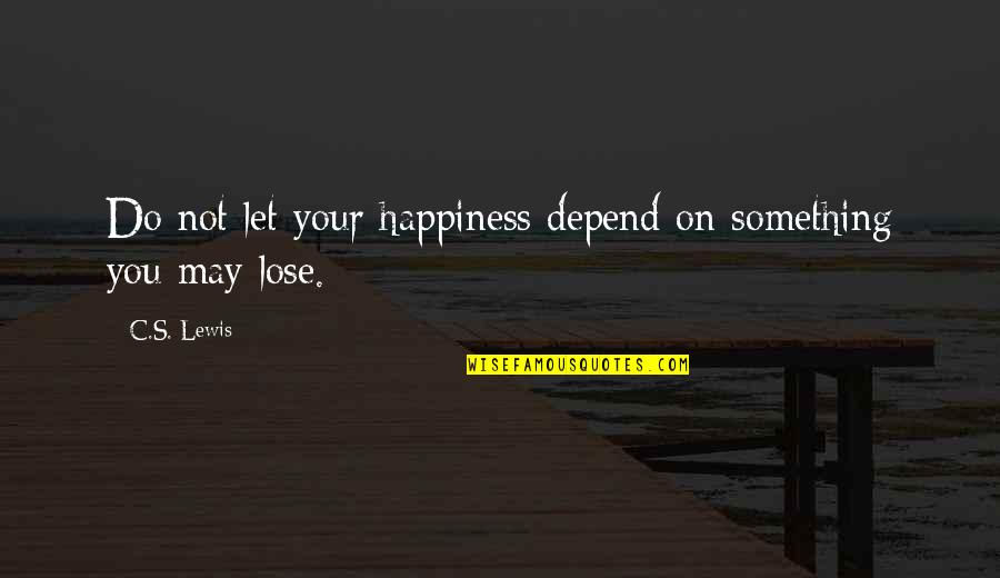 Depend On You Quotes By C.S. Lewis: Do not let your happiness depend on something