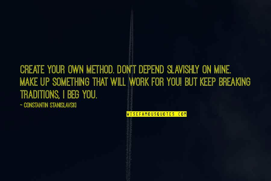 Depend On You Quotes By Constantin Stanislavski: Create your own method. Don't depend slavishly on