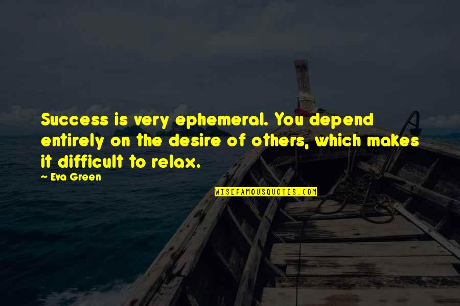 Depend On You Quotes By Eva Green: Success is very ephemeral. You depend entirely on
