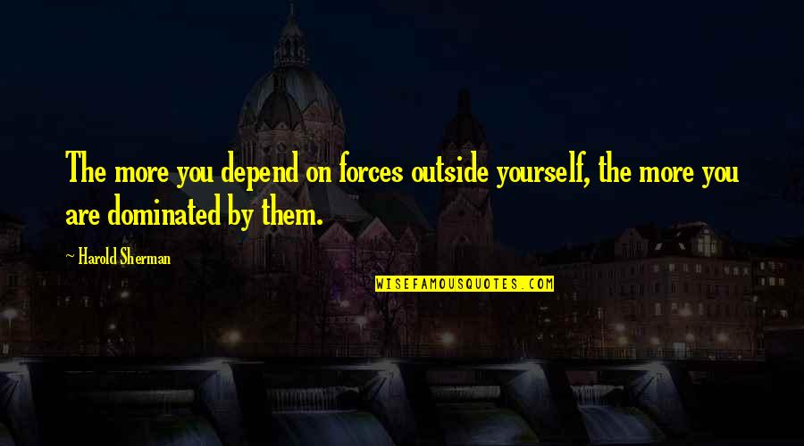 Depend On You Quotes By Harold Sherman: The more you depend on forces outside yourself,