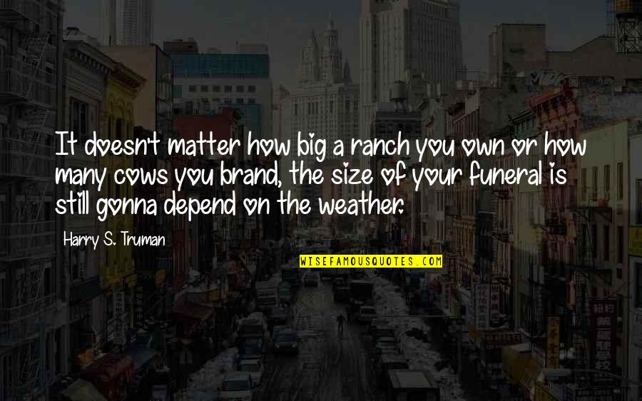 Depend On You Quotes By Harry S. Truman: It doesn't matter how big a ranch you