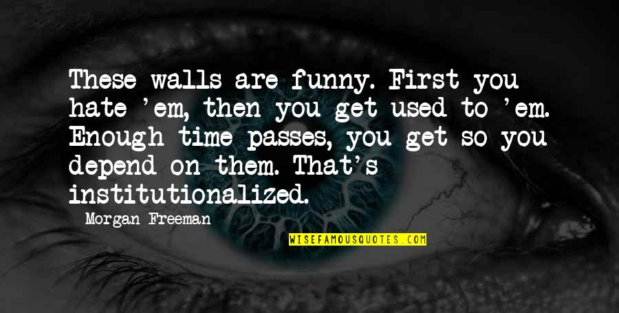 Depend On You Quotes By Morgan Freeman: These walls are funny. First you hate 'em,