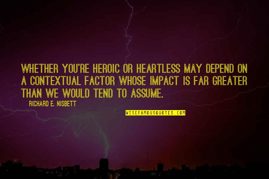 Depend On You Quotes By Richard E. Nisbett: Whether you're heroic or heartless may depend on