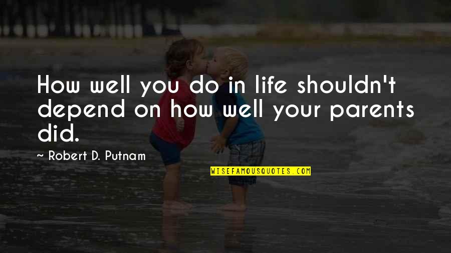 Depend On You Quotes By Robert D. Putnam: How well you do in life shouldn't depend