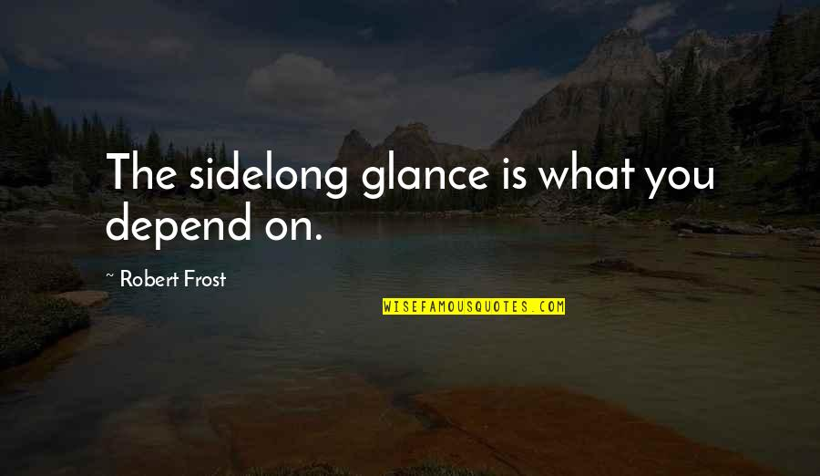 Depend On You Quotes By Robert Frost: The sidelong glance is what you depend on.