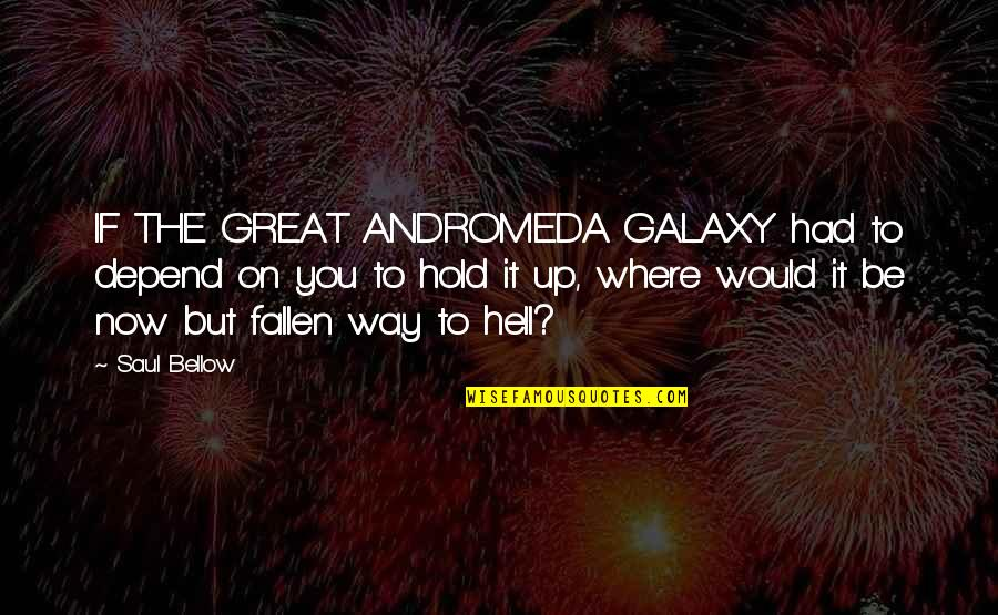 Depend On You Quotes By Saul Bellow: IF THE GREAT ANDROMEDA GALAXY had to depend