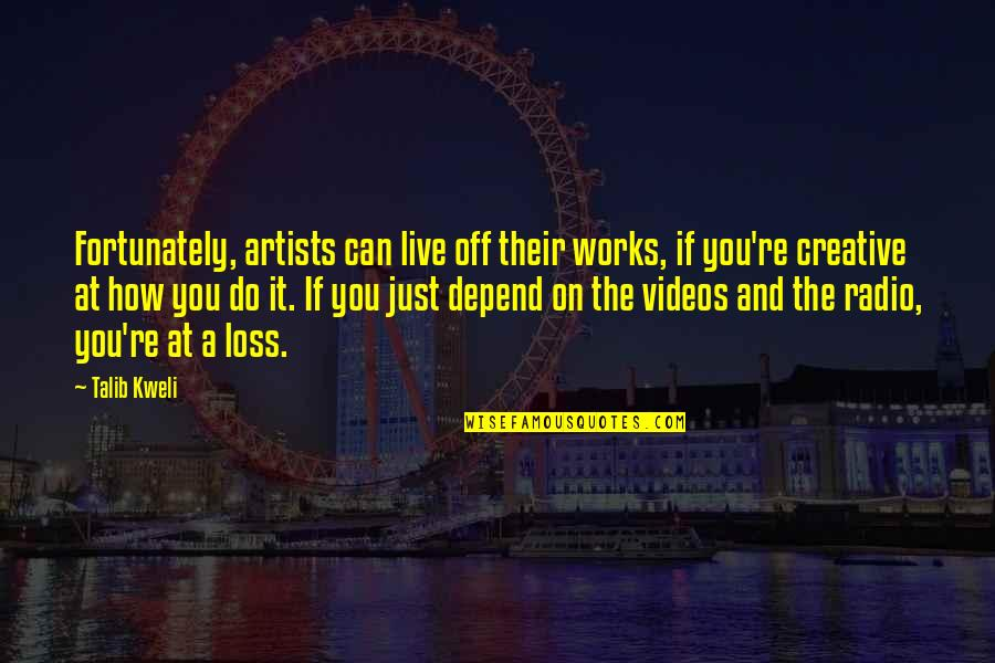 Depend On You Quotes By Talib Kweli: Fortunately, artists can live off their works, if