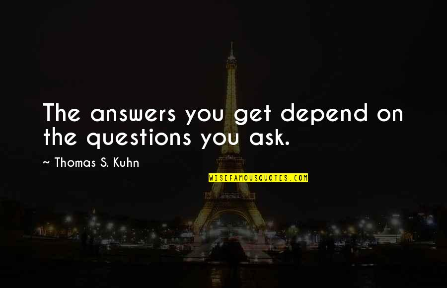 Depend On You Quotes By Thomas S. Kuhn: The answers you get depend on the questions