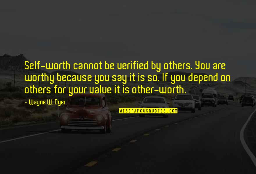 Depend On You Quotes By Wayne W. Dyer: Self-worth cannot be verified by others. You are