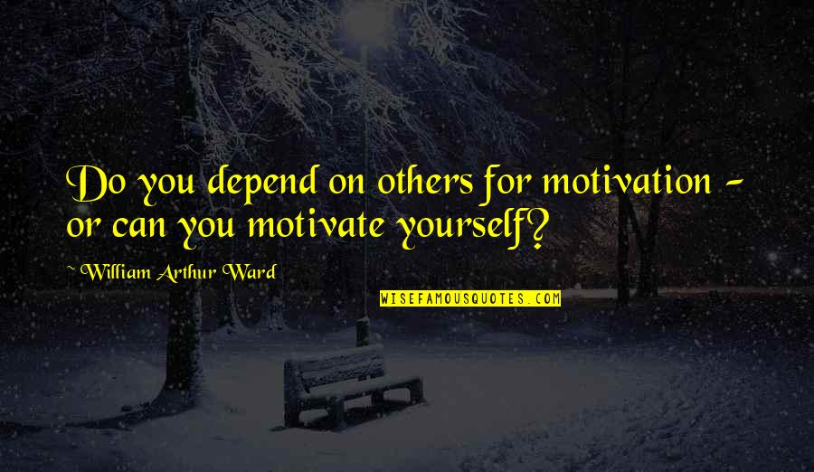 Depend On You Quotes By William Arthur Ward: Do you depend on others for motivation -
