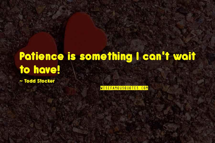 Dependable Business Quotes By Todd Stocker: Patience is something I can't wait to have!