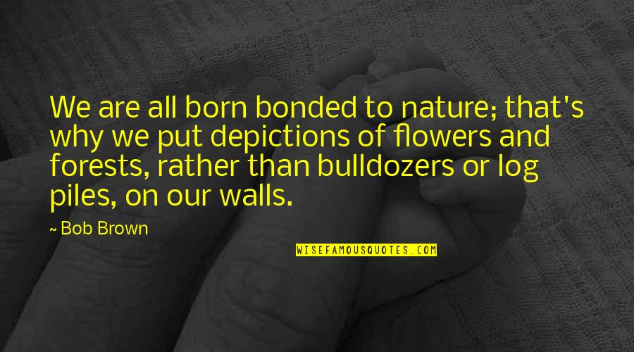 Depictions Quotes By Bob Brown: We are all born bonded to nature; that's