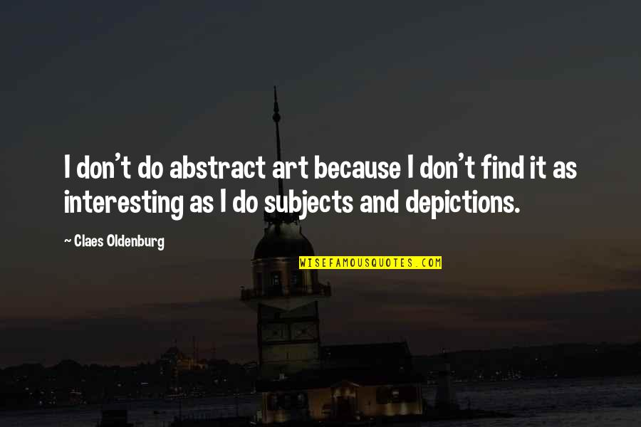 Depictions Quotes By Claes Oldenburg: I don't do abstract art because I don't