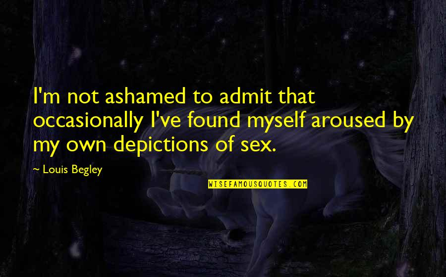 Depictions Quotes By Louis Begley: I'm not ashamed to admit that occasionally I've