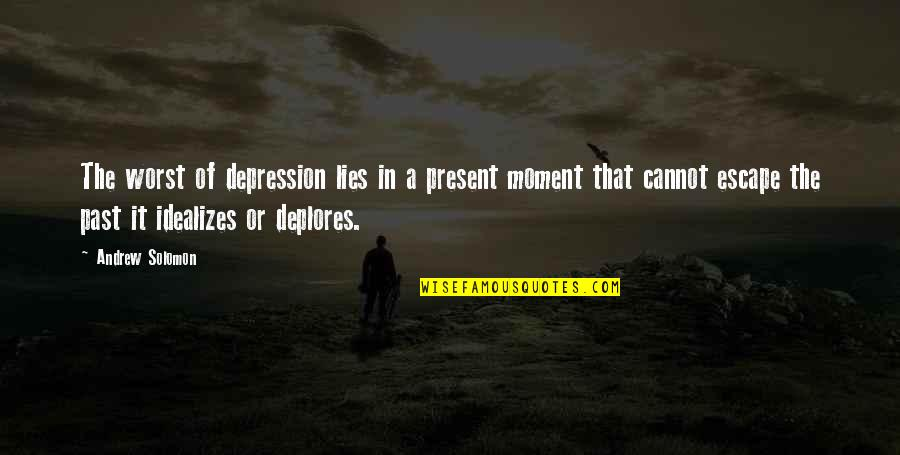 Deplores Quotes By Andrew Solomon: The worst of depression lies in a present