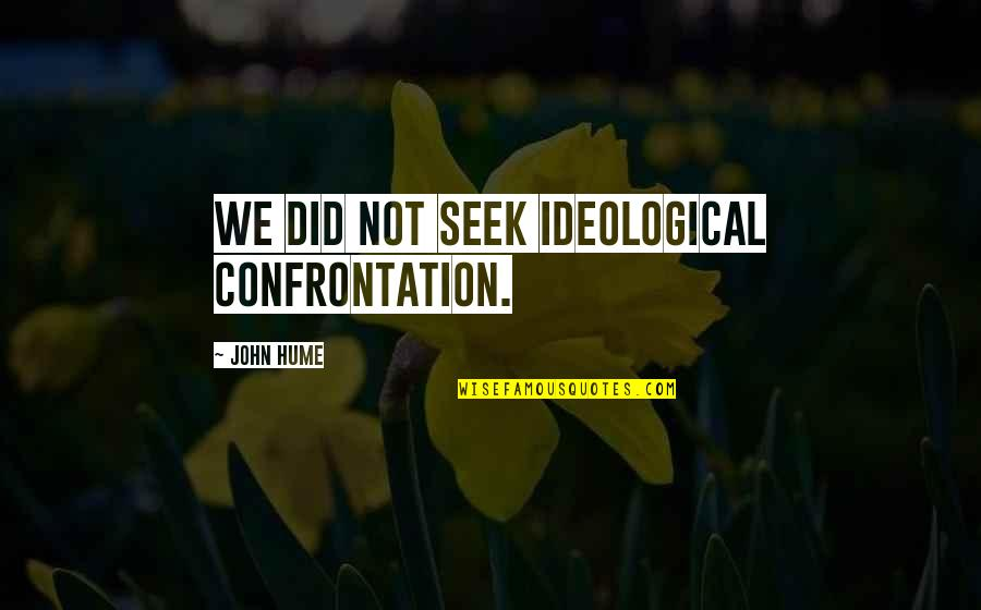 Deplores Quotes By John Hume: We did not seek ideological confrontation.