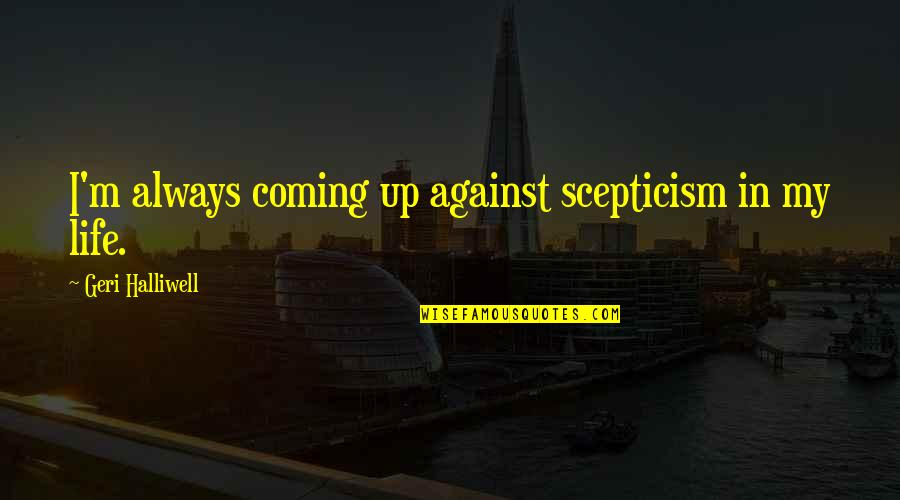 Deploying Soon Quotes By Geri Halliwell: I'm always coming up against scepticism in my
