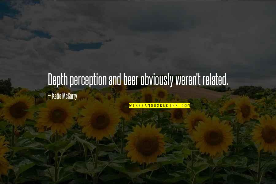 Depth Perception Quotes By Katie McGarry: Depth perception and beer obviously weren't related.