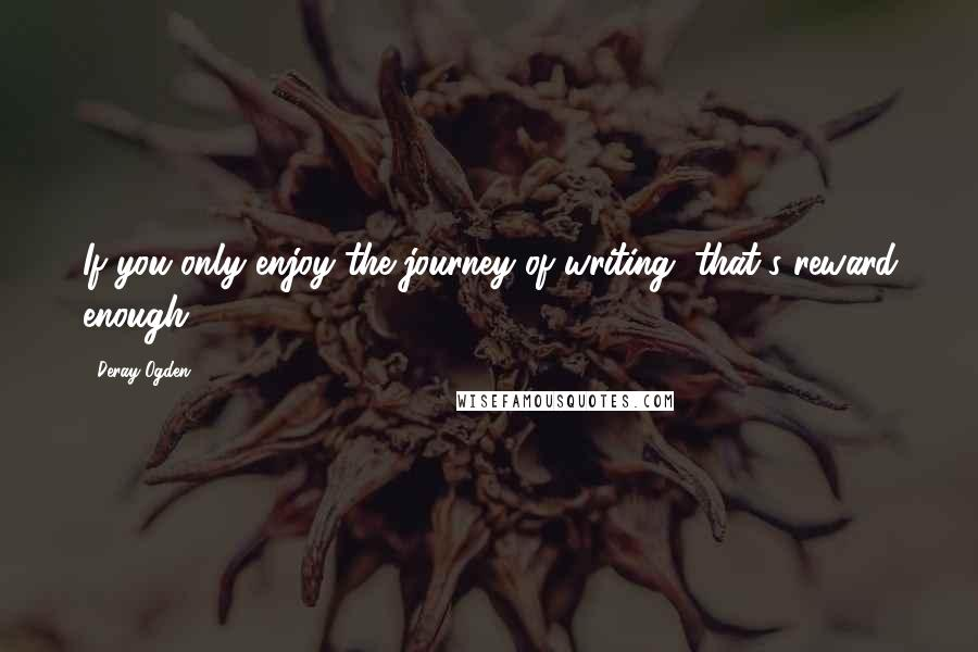 Deray Ogden quotes: If you only enjoy the journey of writing, that's reward enough.