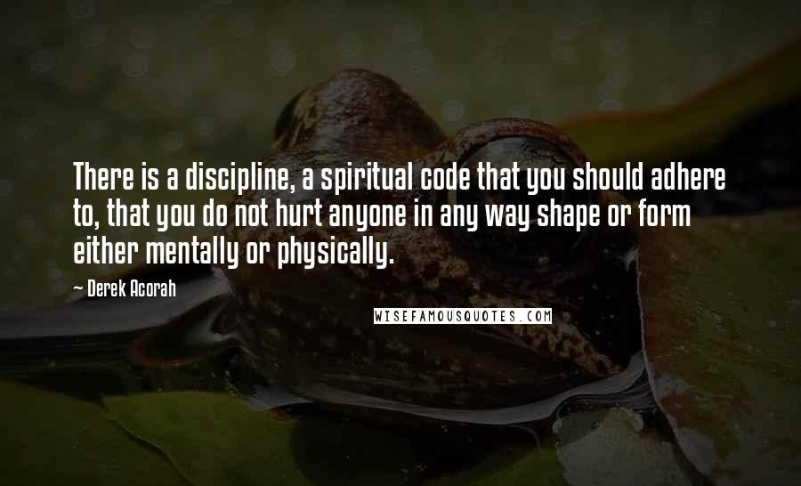 Derek Acorah quotes: There is a discipline, a spiritual code that you should adhere to, that you do not hurt anyone in any way shape or form either mentally or physically.