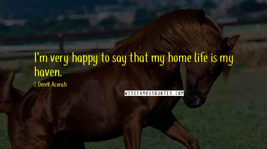 Derek Acorah quotes: I'm very happy to say that my home life is my haven.