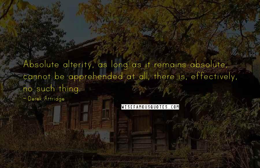 Derek Attridge quotes: Absolute alterity, as long as it remains absolute, cannot be apprehended at all; there is, effectively, no such thing.