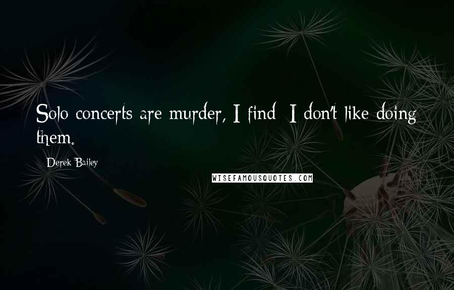 Derek Bailey quotes: Solo concerts are murder, I find; I don't like doing them.