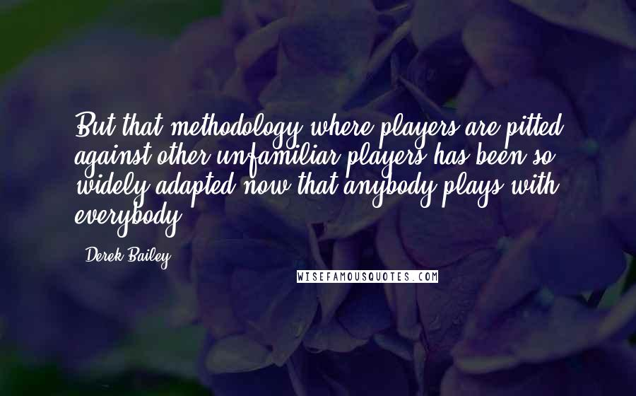 Derek Bailey quotes: But that methodology where players are pitted against other unfamiliar players has been so widely adapted now that anybody plays with everybody.