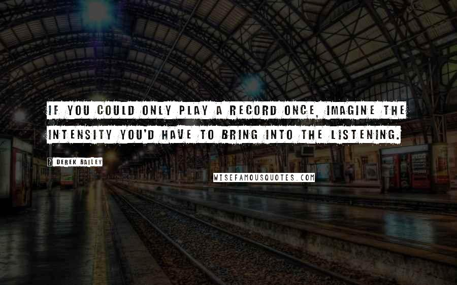 Derek Bailey quotes: If you could only play a record once, imagine the intensity you'd have to bring into the listening.