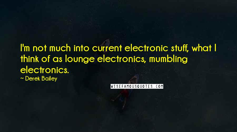 Derek Bailey quotes: I'm not much into current electronic stuff, what I think of as lounge electronics, mumbling electronics.