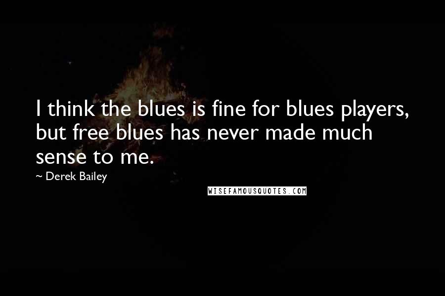Derek Bailey quotes: I think the blues is fine for blues players, but free blues has never made much sense to me.