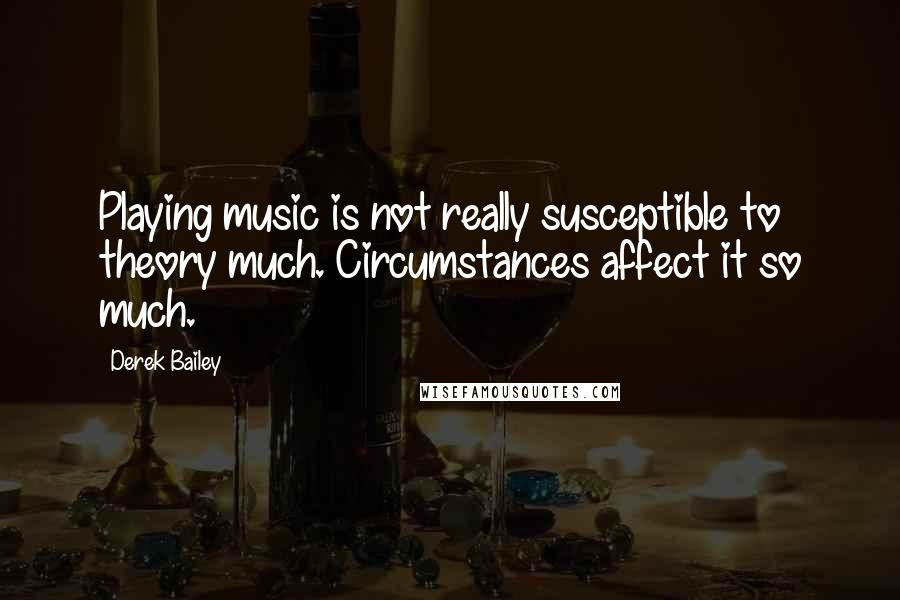 Derek Bailey quotes: Playing music is not really susceptible to theory much. Circumstances affect it so much.