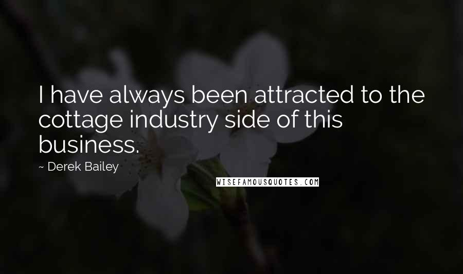 Derek Bailey quotes: I have always been attracted to the cottage industry side of this business.