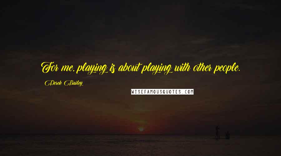 Derek Bailey quotes: For me, playing is about playing with other people.