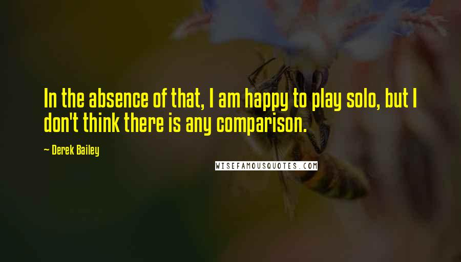 Derek Bailey quotes: In the absence of that, I am happy to play solo, but I don't think there is any comparison.