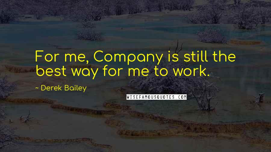 Derek Bailey quotes: For me, Company is still the best way for me to work.