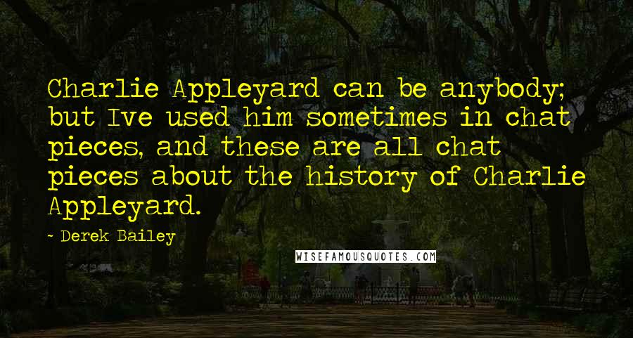 Derek Bailey quotes: Charlie Appleyard can be anybody; but Ive used him sometimes in chat pieces, and these are all chat pieces about the history of Charlie Appleyard.