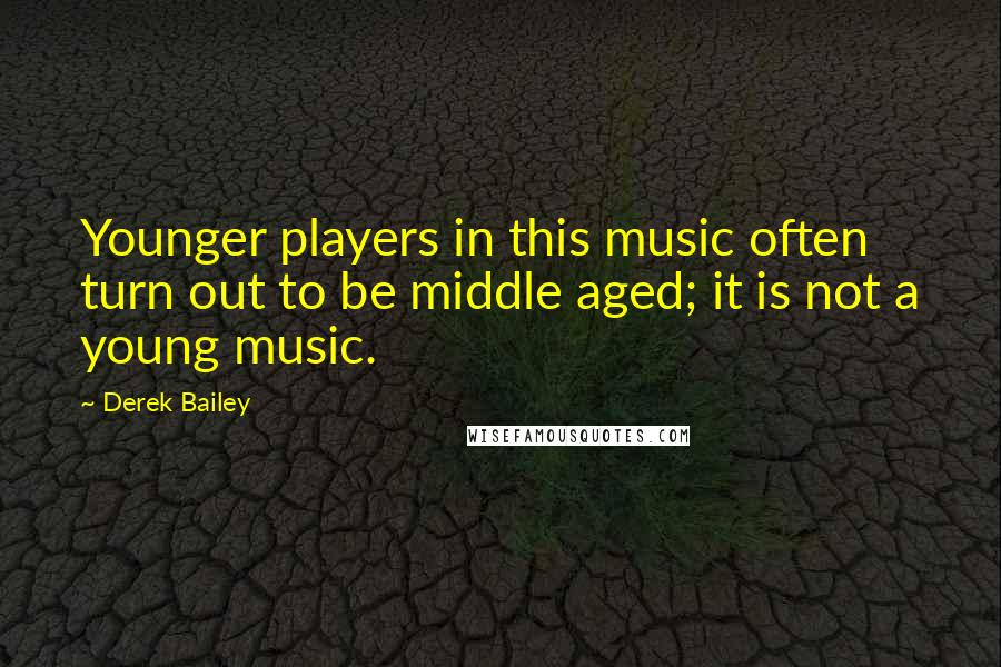 Derek Bailey quotes: Younger players in this music often turn out to be middle aged; it is not a young music.