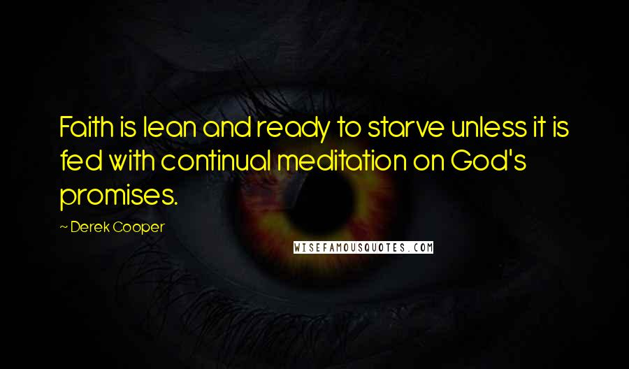 Derek Cooper quotes: Faith is lean and ready to starve unless it is fed with continual meditation on God's promises.