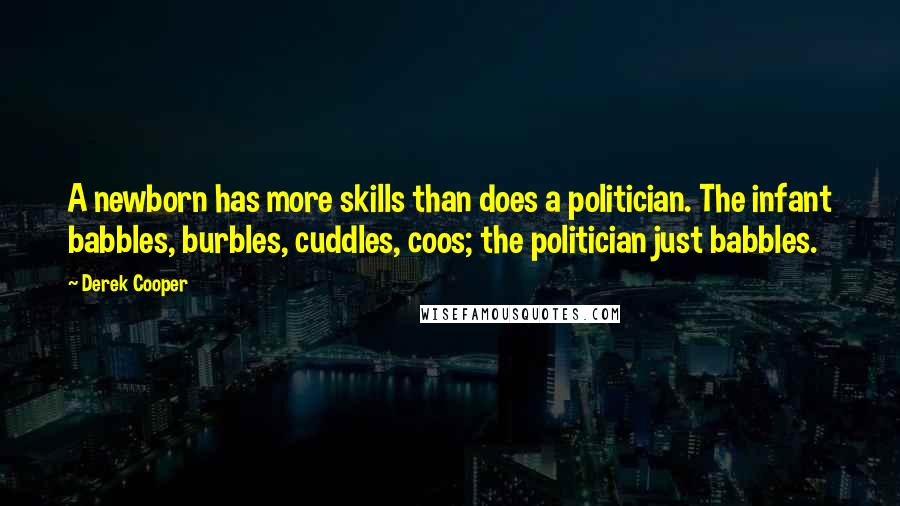 Derek Cooper quotes: A newborn has more skills than does a politician. The infant babbles, burbles, cuddles, coos; the politician just babbles.