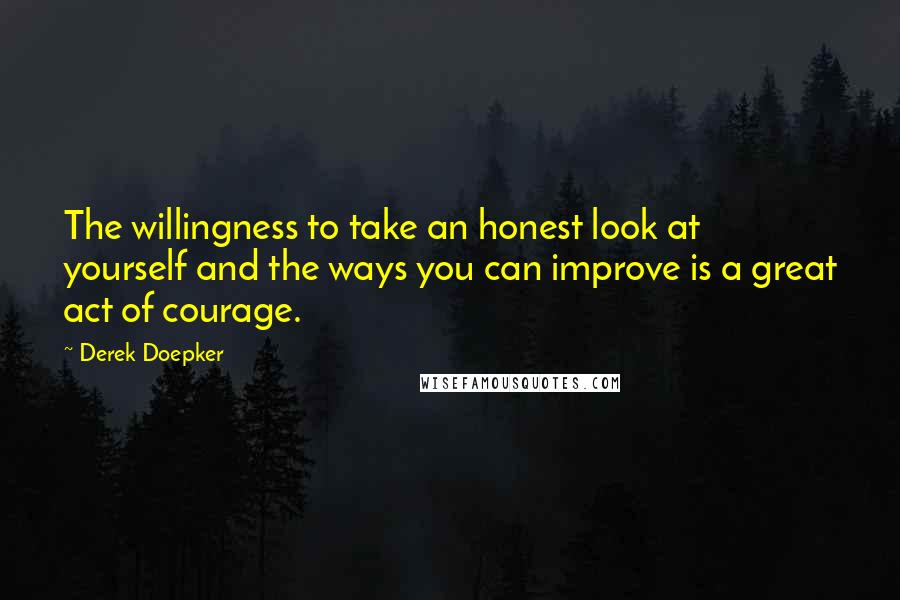 Derek Doepker quotes: The willingness to take an honest look at yourself and the ways you can improve is a great act of courage.