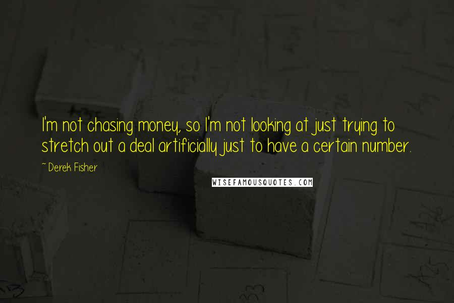 Derek Fisher quotes: I'm not chasing money, so I'm not looking at just trying to stretch out a deal artificially just to have a certain number.