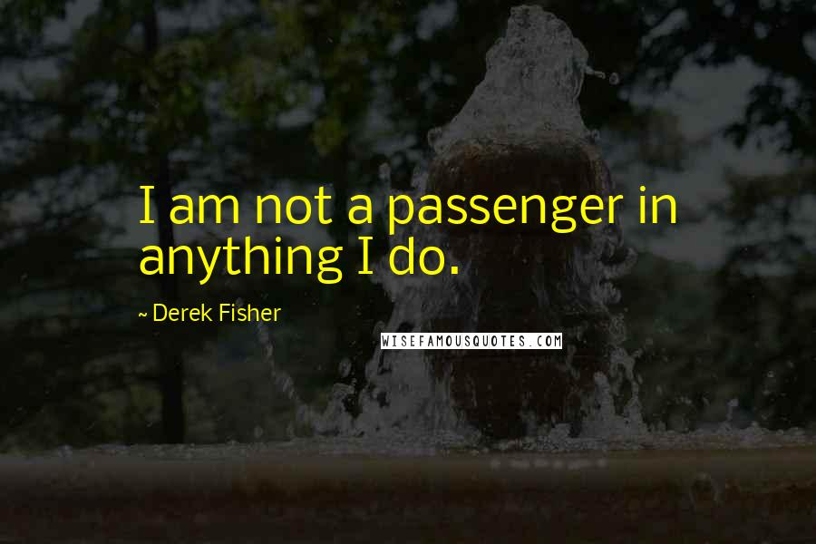 Derek Fisher quotes: I am not a passenger in anything I do.