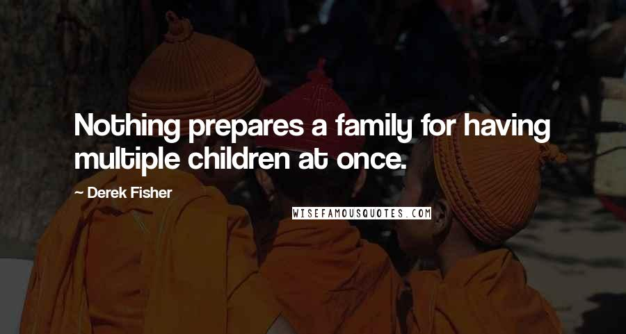 Derek Fisher quotes: Nothing prepares a family for having multiple children at once.
