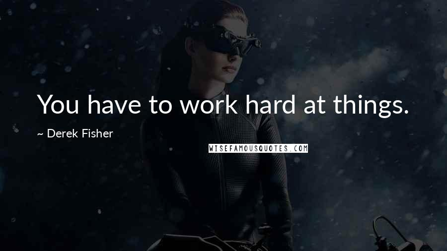 Derek Fisher quotes: You have to work hard at things.